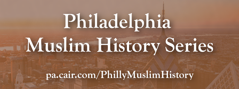 CAIR-Philadelphia Presents Philadelphia Muslim History Series